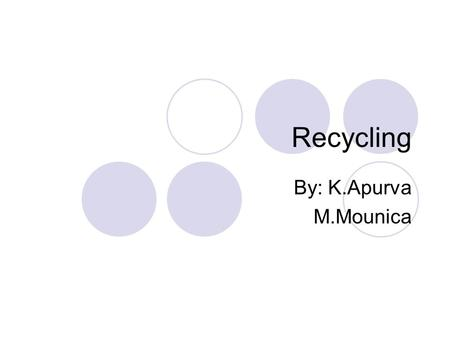 Recycling By: K.Apurva M.Mounica. What is recycling? Recycling is the process of taking a product at the end of its useful life and using all or part.