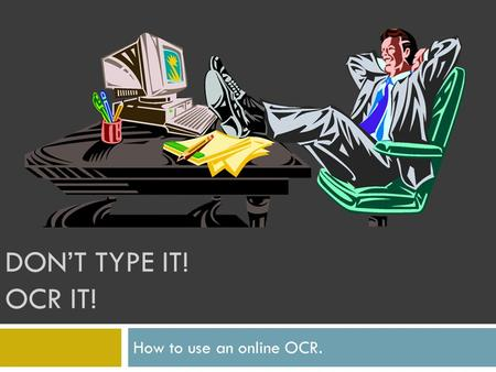 DONT TYPE IT! OCR IT! How to use an online OCR.. OCR Optical character reader. Optical character recognition. OCR is the electronic conversion of scanned.