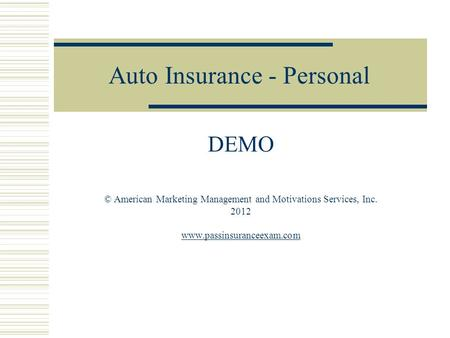 Auto Insurance - Personal DEMO © American Marketing Management and Motivations Services, Inc. 2012 www.passinsuranceexam.com.