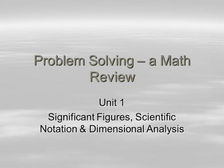 Problem Solving – a Math Review Unit 1 Significant Figures, Scientific Notation & Dimensional Analysis.