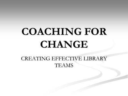 COACHING FOR CHANGE CREATING EFFECTIVE LIBRARY TEAMS.