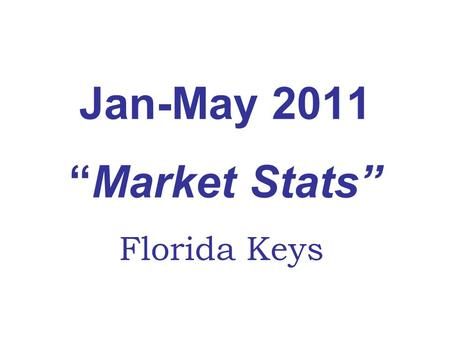 Jan-May 2011Market Stats Florida Keys. Florida Keys Real Estate Market Jan-May 2011 Vs. 2010 Upper KeysMiddle KeysLower KeysKey WestAll Areas Lower Matecumbe-KL7.