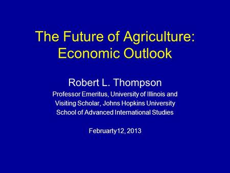 The Future of Agriculture: Economic Outlook Robert L. Thompson Professor Emeritus, University of Illinois and Visiting Scholar, Johns Hopkins University.
