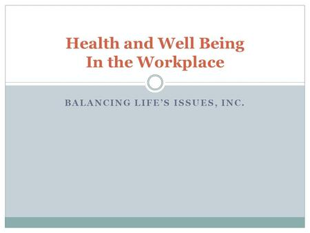 BALANCING LIFES ISSUES, INC. Health and Well Being In the Workplace.