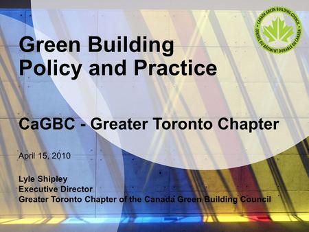 Green Building Policy and Practice CaGBC - Greater Toronto Chapter April 15, 2010 Lyle Shipley Executive Director Greater Toronto Chapter of the Canada.