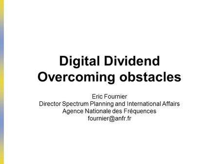 Digital Dividend Overcoming obstacles Eric Fournier Director Spectrum Planning and International Affairs Agence Nationale des Fréquences