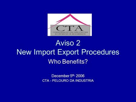 Aviso 2 New Import Export Procedures Who Benefits? December 5 th, 2006 CTA - PELOURO DA INDUSTRIA.