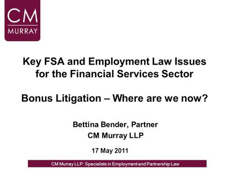 Key FSA and Employment Law Issues for the Financial Services Sector Bonus Litigation – Where are we now? Bettina Bender, Partner CM Murray LLP 17 May 2011.