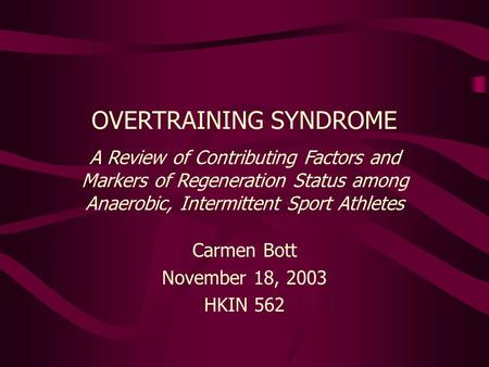 Carmen Bott November 18, 2003 HKIN 562 OVERTRAINING SYNDROME A Review of Contributing Factors and Markers of Regeneration Status among Anaerobic, Intermittent.