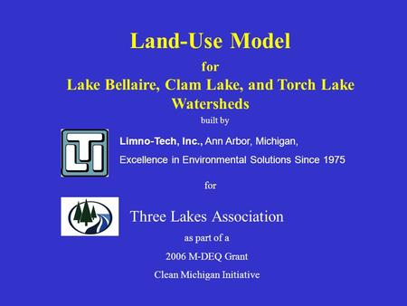 Limno-Tech, Inc., Ann Arbor, Michigan, Excellence in Environmental Solutions Since 1975 Land-Use Model for Lake Bellaire, Clam Lake, and Torch Lake Watersheds.
