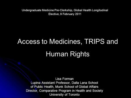 Access to Medicines, TRIPS and Human Rights Lisa Forman Lupina Assistant Professor, Dalla Lana School of Public Health, Munk School of Global Affairs Director,