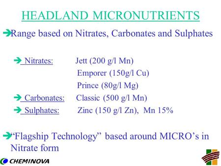 HEADLAND MICRONUTRIENTS èRange based on Nitrates, Carbonates and Sulphates è Nitrates: Jett (200 g/l Mn) Emporer (150g/l Cu) Prince (80g/l Mg) è Carbonates: