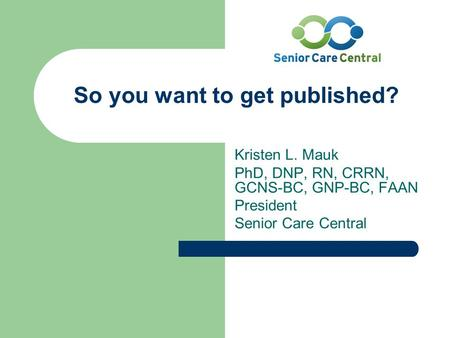 So you want to get published? Kristen L. Mauk PhD, DNP, RN, CRRN, GCNS-BC, GNP-BC, FAAN President Senior Care Central.