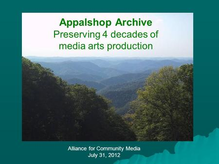 Alliance for Community Media July 31, 2012 Appalshop Archive Preserving 4 decades of media arts production.