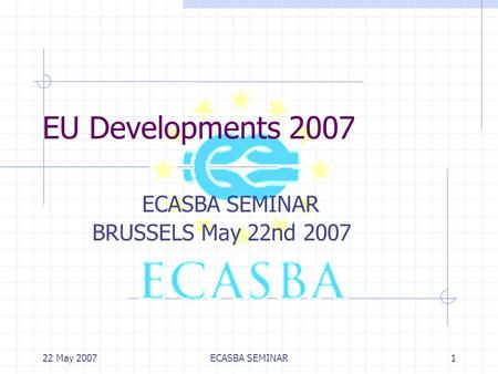 22 May 2007ECASBA SEMINAR1 EU Developments 2007 ECASBA SEMINAR BRUSSELS May 22nd 2007.
