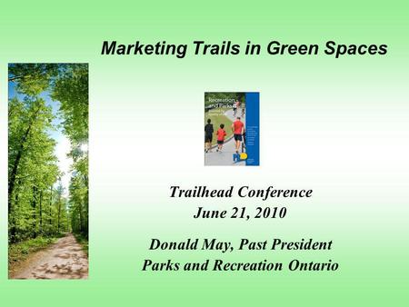 Marketing Trails in Green Spaces Trailhead Conference June 21, 2010 Donald May, Past President Parks and Recreation Ontario.