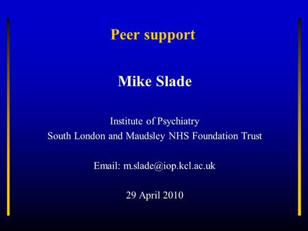 Peer support Mike Slade Institute of Psychiatry South London and Maudsley NHS Foundation Trust   29 April 2010.