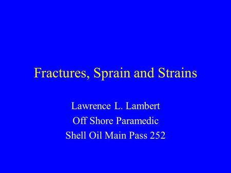 Fractures, Sprain and Strains Lawrence L. Lambert Off Shore Paramedic Shell Oil Main Pass 252.
