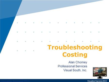Visualize Success 2011 Alan Chorney Professional Services Visual South, Inc. Troubleshooting Costing Visualize Success 2012.