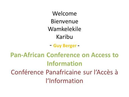 Welcome Bienvenue Wamkelekile Karibu - Guy Berger - Pan-African Conference on Access to Information Conférence Panafricaine sur lAccès à lInformation.