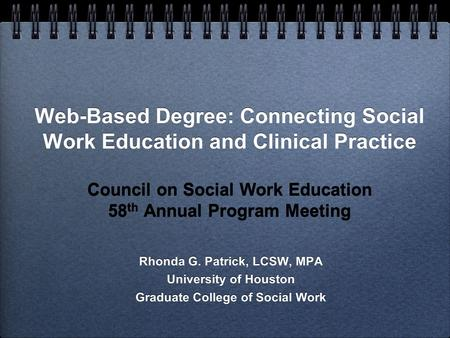 Web-Based Degree: Connecting Social Work Education and Clinical Practice Council on Social Work Education 58 th Annual Program Meeting Rhonda G. Patrick,