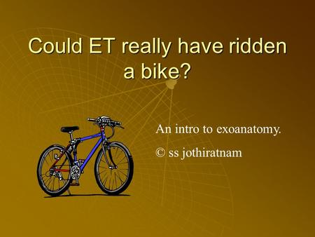 Could ET really have ridden a bike? An intro to exoanatomy. © ss jothiratnam.