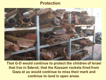Protection That G-D would continue to protect the children of Israel that live in Sderot; that the Kassam rockets fired from Gaza at us would continue.