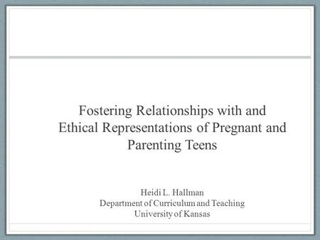 Fostering Relationships with and Ethical Representations of Pregnant and Parenting Teens Heidi L. Hallman Department of Curriculum and Teaching University.