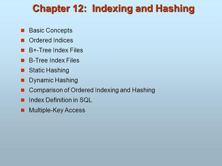 Chapter 12: Indexing and Hashing Basic Concepts Ordered Indices B+-Tree Index Files B-Tree Index Files Static Hashing Dynamic Hashing Comparison of Ordered.
