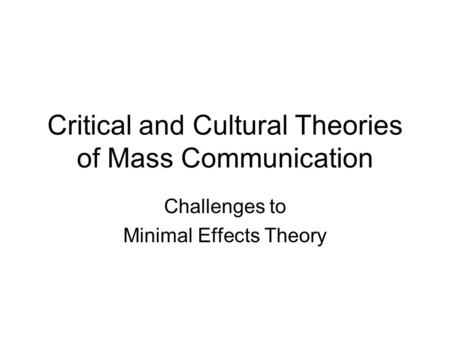 Critical and Cultural Theories of Mass Communication Challenges to Minimal Effects Theory.