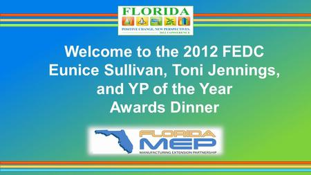 Welcome to the 2012 FEDC Eunice Sullivan, Toni Jennings, and YP of the Year Awards Dinner.
