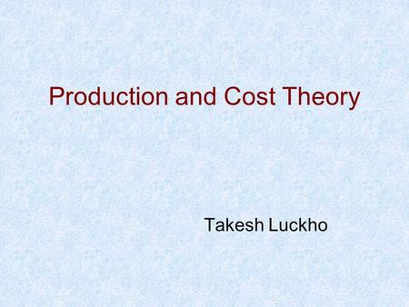 Takesh Luckho Production and Cost Theory. Producers Theory Last time, we looked at the main economic theories that are used to explain the rationale behind.