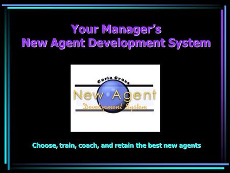Your Managers New Agent Development System Choose, train, coach, and retain the best new agents.