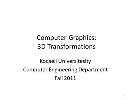 Computer Graphics: 3D Transformations Kocaeli Universitesity Computer Engineering Department Fall 2011 1.