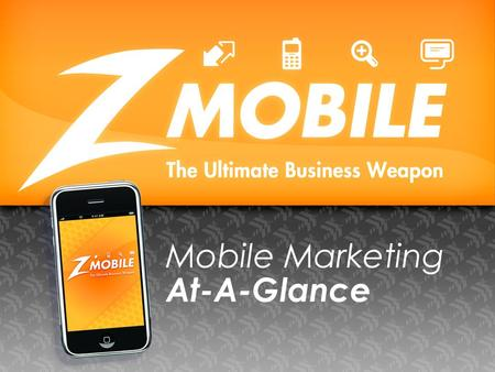 Mobile Marketing At-A-Glance. What does Z MOBILE Marketing do? What we do is simple! We help businesses take their message to the most effective modern.