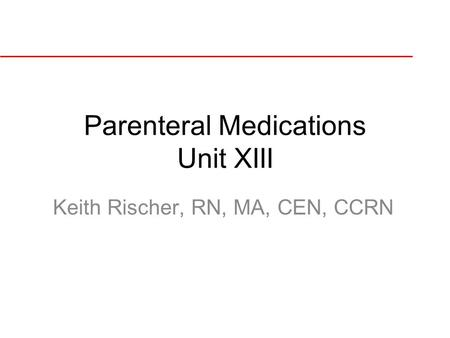 Parenteral Medications Unit XIII Keith Rischer, RN, MA, CEN, CCRN.