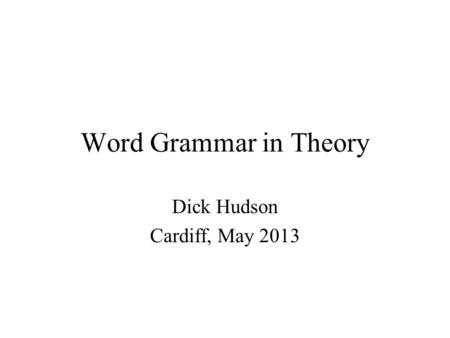 Word Grammar in Theory Dick Hudson Cardiff, May 2013.