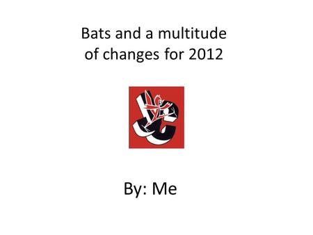 Bats and a multitude of changes for 2012 By: Me. A quick history of bats Wood – Early players used to make their own – 1884 saw Louisville Slugger make.