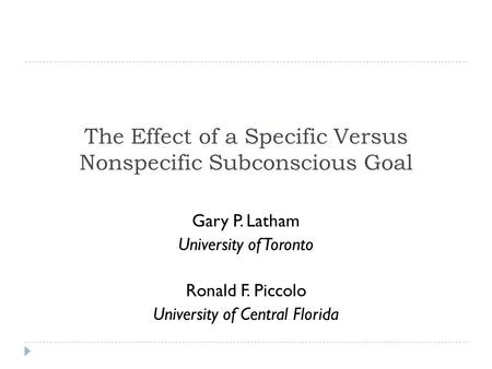 The Effect of a Specific Versus Nonspecific Subconscious Goal Gary P. Latham University of Toronto Ronald F. Piccolo University of Central Florida.