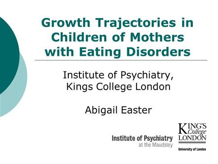 Growth Trajectories in Children of Mothers with Eating Disorders Institute of Psychiatry, Kings College London Abigail Easter.