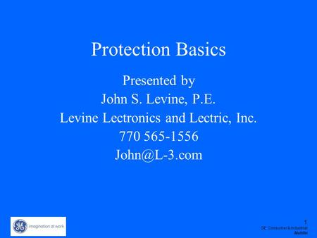 1 GE Consumer & Industrial Multilin Protection Basics Presented by John S. Levine, P.E. Levine Lectronics and Lectric, Inc. 770 565-1556