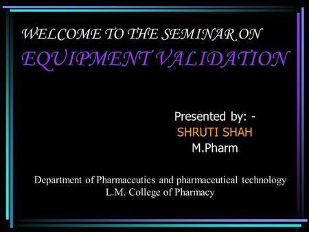 WELCOME TO THE SEMINAR ON EQUIPMENT VALIDATION Presented by: - SHRUTI SHAH M.Pharm Department of Pharmaceutics and pharmaceutical technology L.M. College.