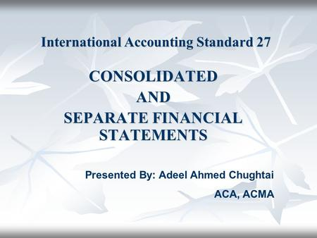 International Accounting Standard 27 CONSOLIDATEDAND SEPARATE FINANCIAL STATEMENTS Presented By: Adeel Ahmed Chughtai ACA, ACMA.