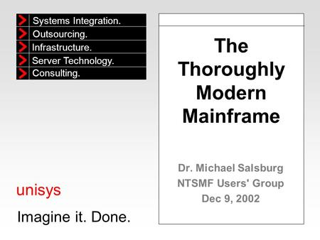 Unisys Imagine it. Done. Systems Integration. Outsourcing. Infrastructure. Consulting. Server Technology. The Thoroughly Modern Mainframe Dr. Michael Salsburg.