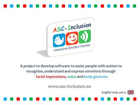Www.asc-inclusion.eu A project to develop software to assist people with autism to recognise, understand and express emotions through facial expressions,