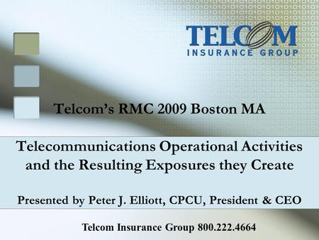 Telcoms RMC 2009 Boston MA Telecommunications Operational Activities and the Resulting Exposures they Create Presented by Peter J. Elliott, CPCU, President.