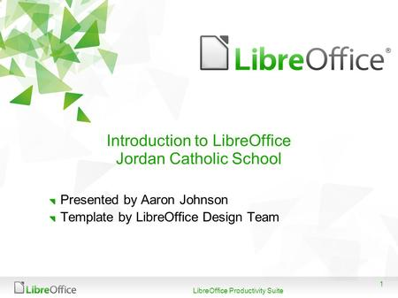 1 LibreOffice Productivity Suite Introduction to LibreOffice Jordan Catholic School Presented by Aaron Johnson Template by LibreOffice Design Team.