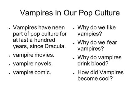 Vampires In Our Pop Culture Vampires have neen part of pop culture for at last a hundred years, since Dracula. vampire movies. vampire novels. vampire.