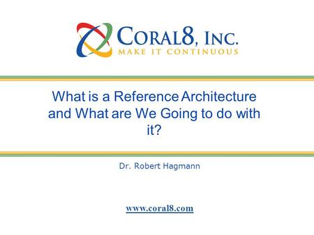 Www.coral8.com Dr. Robert Hagmann What is a Reference Architecture and What are We Going to do with it?