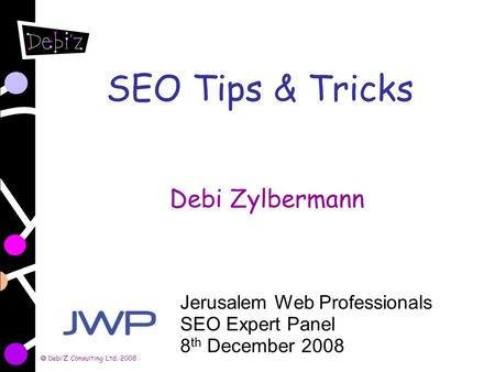 DebiZ Consulting Ltd. 2008 SEO Tips & Tricks Debi Zylbermann Jerusalem Web Professionals SEO Expert Panel 8 th December 2008.